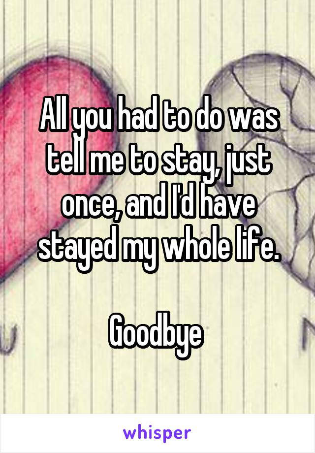 All you had to do was tell me to stay, just once, and I'd have stayed my whole life.  Goodbye