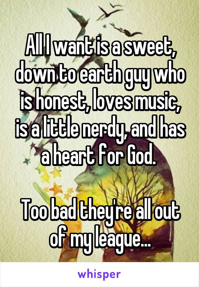 All I want is a sweet, down to earth guy who is honest, loves music, is a little nerdy, and has a heart for God.   Too bad they're all out of my league...