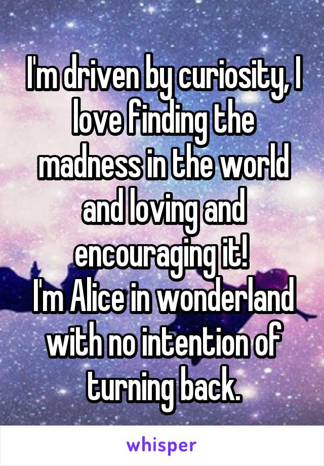 I'm driven by curiosity, I love finding the madness in the world and loving and encouraging it!  I'm Alice in wonderland with no intention of turning back.
