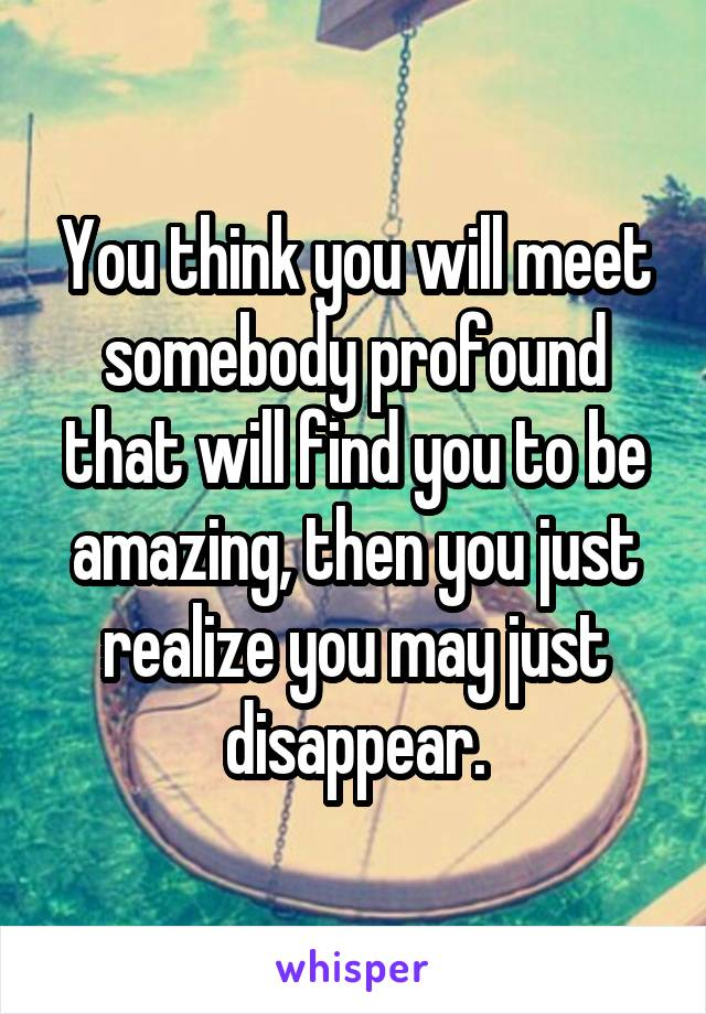 You think you will meet somebody profound that will find you to be amazing, then you just realize you may just disappear.