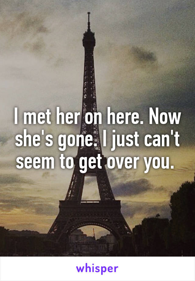 I met her on here. Now she's gone. I just can't seem to get over you.