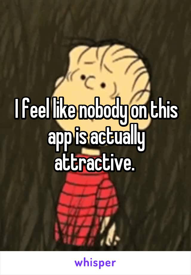 I feel like nobody on this app is actually attractive.