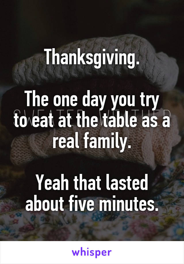 Thanksgiving.  The one day you try to eat at the table as a real family.  Yeah that lasted about five minutes.