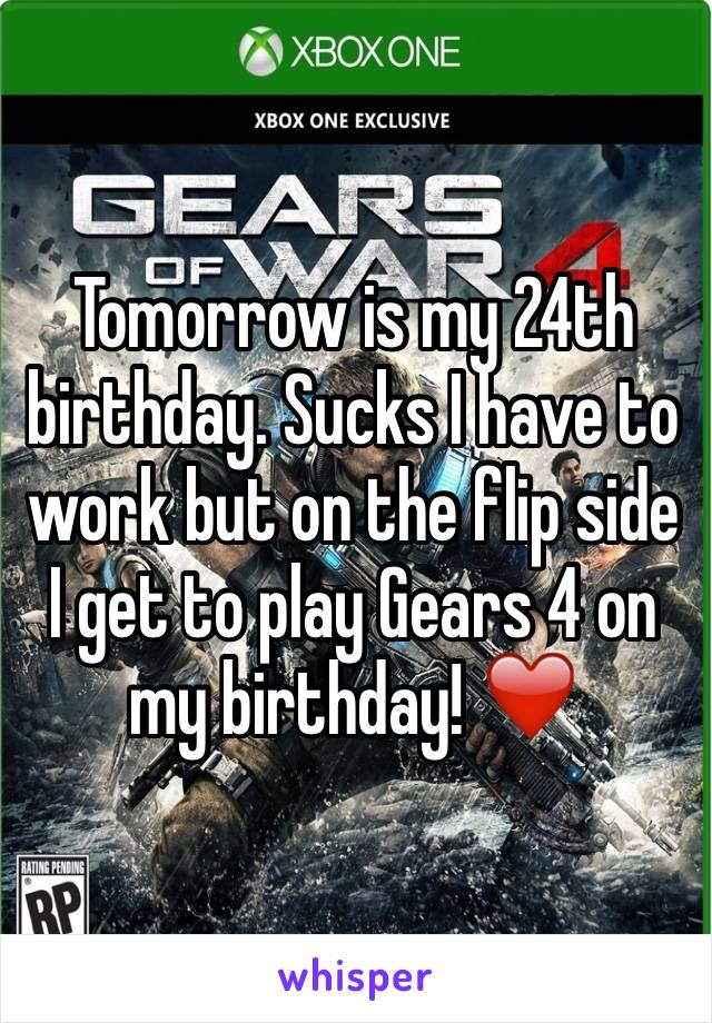 Tomorrow is my 24th birthday. Sucks I have to work but on the flip side I get to play Gears 4 on my birthday! ❤️