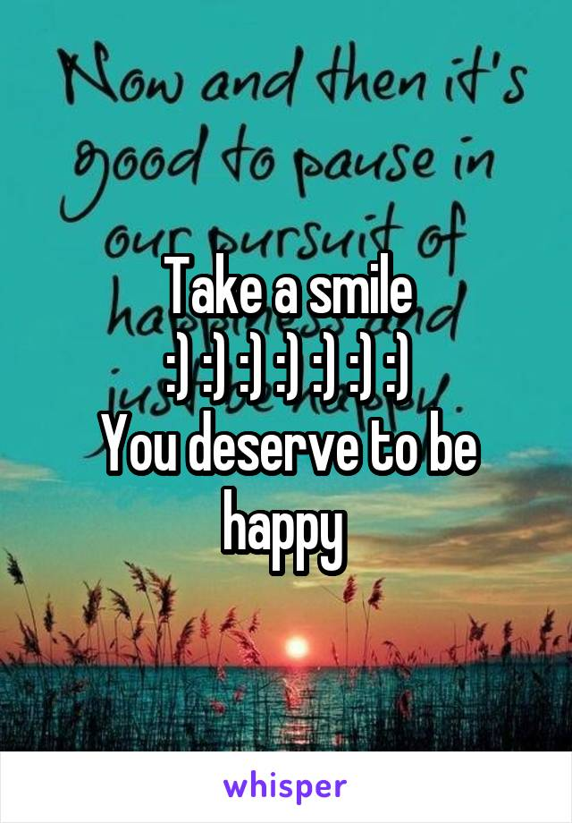 Take a smile :) :) :) :) :) :) :) You deserve to be happy