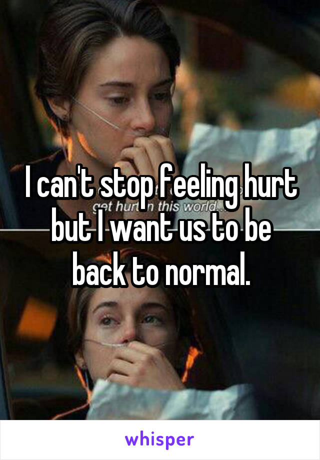 I can't stop feeling hurt but I want us to be back to normal.