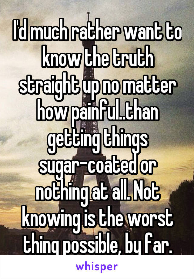 I'd much rather want to know the truth straight up no matter how painful..than getting things sugar-coated or nothing at all. Not knowing is the worst thing possible, by far.