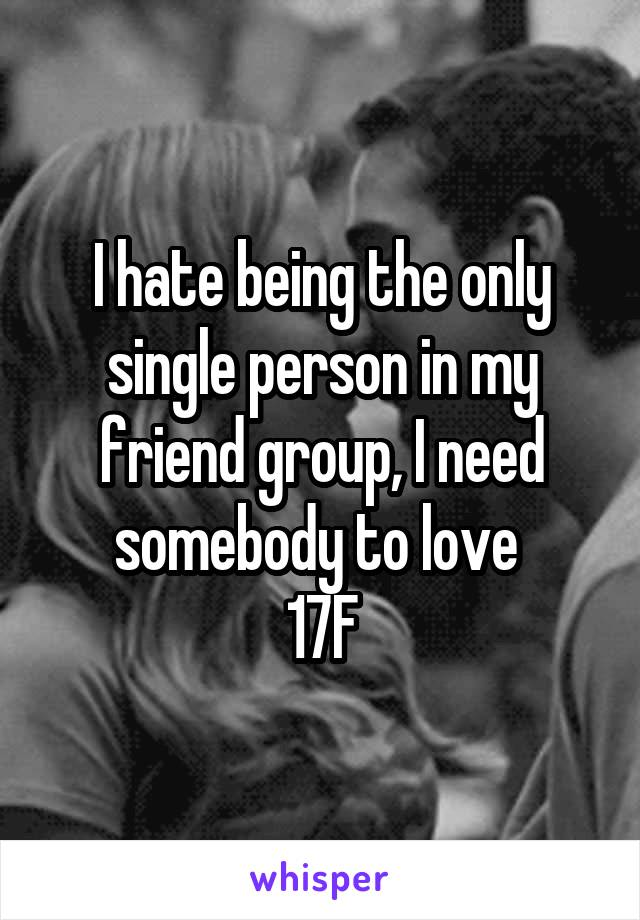 I hate being the only single person in my friend group, I need somebody to love  17F