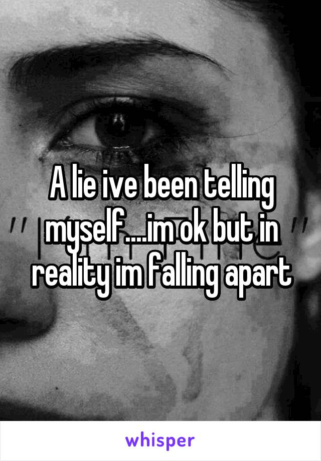 A lie ive been telling myself....im ok but in reality im falling apart