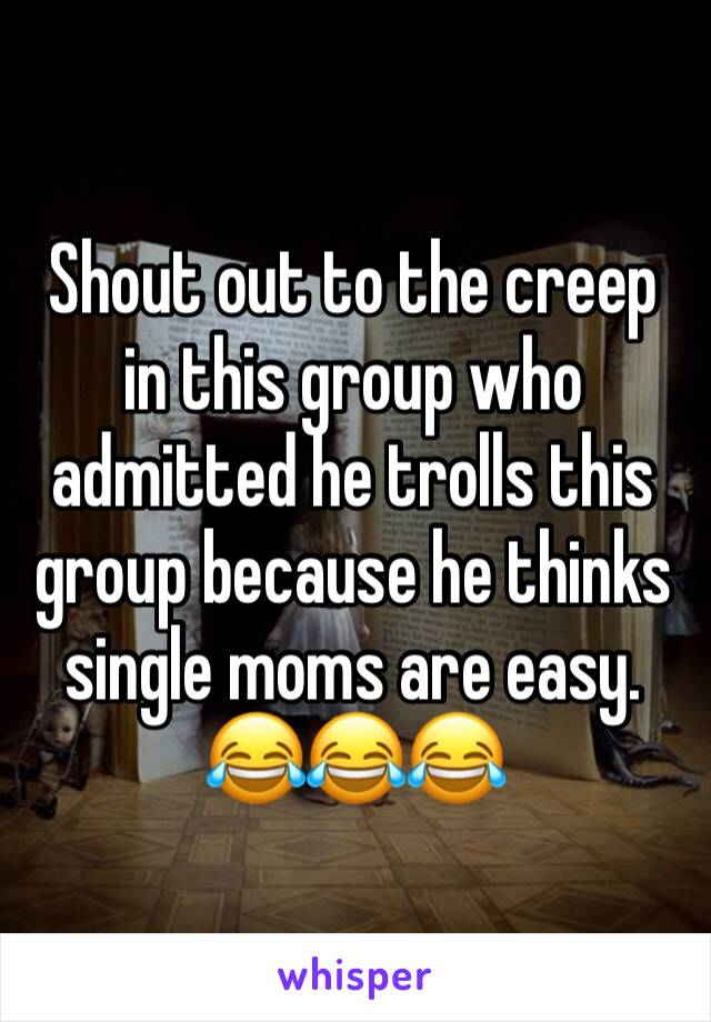 Shout out to the creep in this group who admitted he trolls this group because he thinks single moms are easy. 😂😂😂