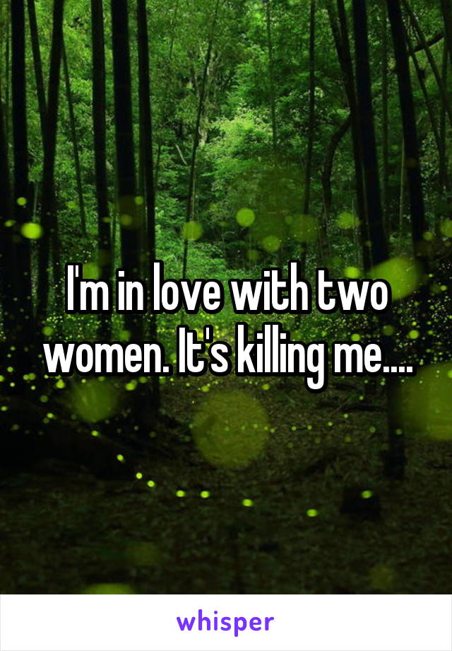I'm in love with two women. It's killing me....