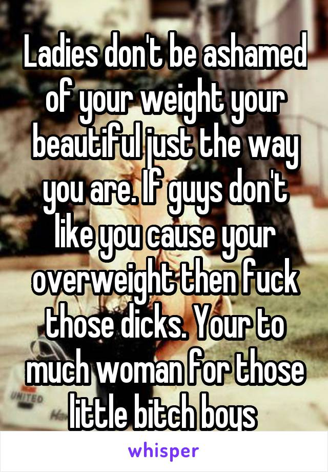 Ladies don't be ashamed of your weight your beautiful just the way you are. If guys don't like you cause your overweight then fuck those dicks. Your to much woman for those little bitch boys