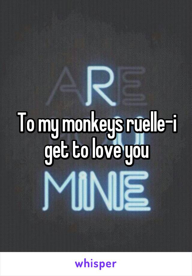 To my monkeys ruelle-i get to love you