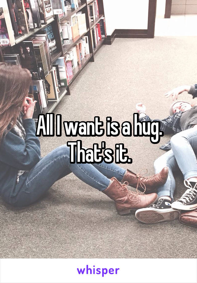 All I want is a hug. That's it.