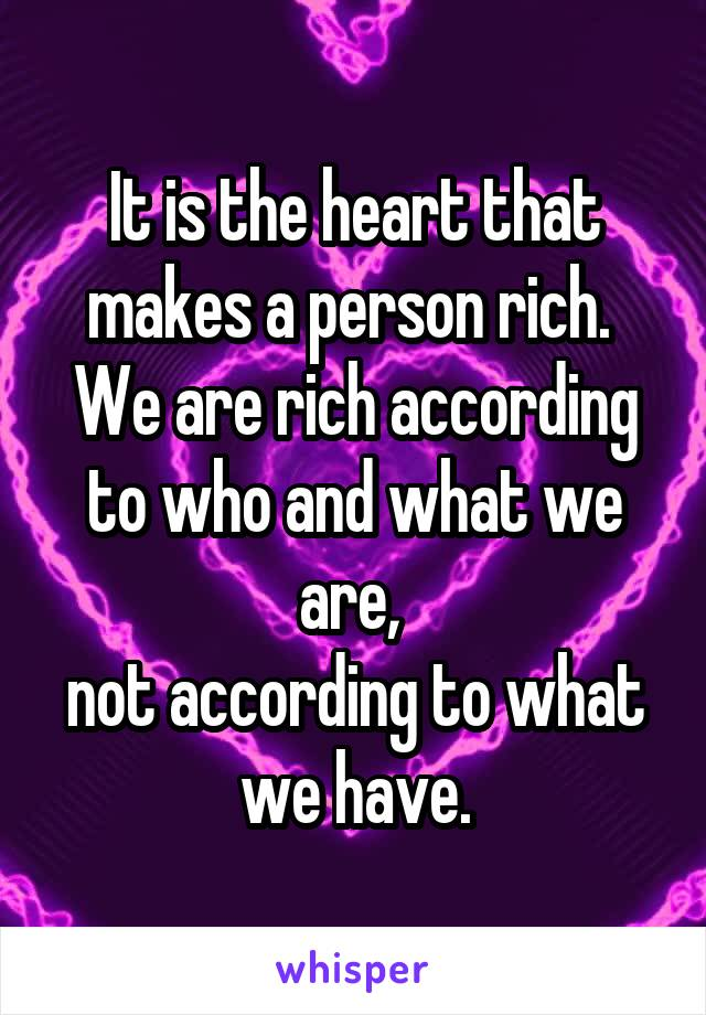 It is the heart that makes a person rich.  We are rich according to who and what we are,  not according to what we have.