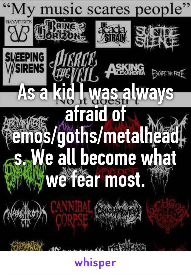 As a kid I was always afraid of emos/goths/metalheads. We all become what we fear most.