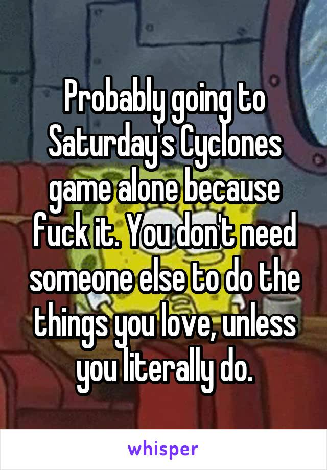Probably going to Saturday's Cyclones game alone because fuck it. You don't need someone else to do the things you love, unless you literally do.