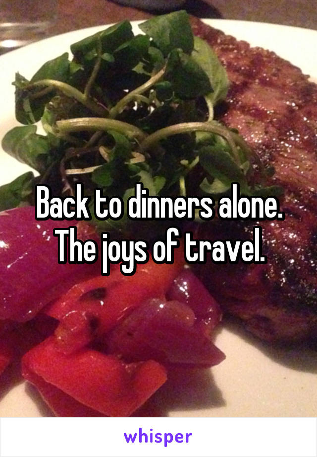 Back to dinners alone. The joys of travel.