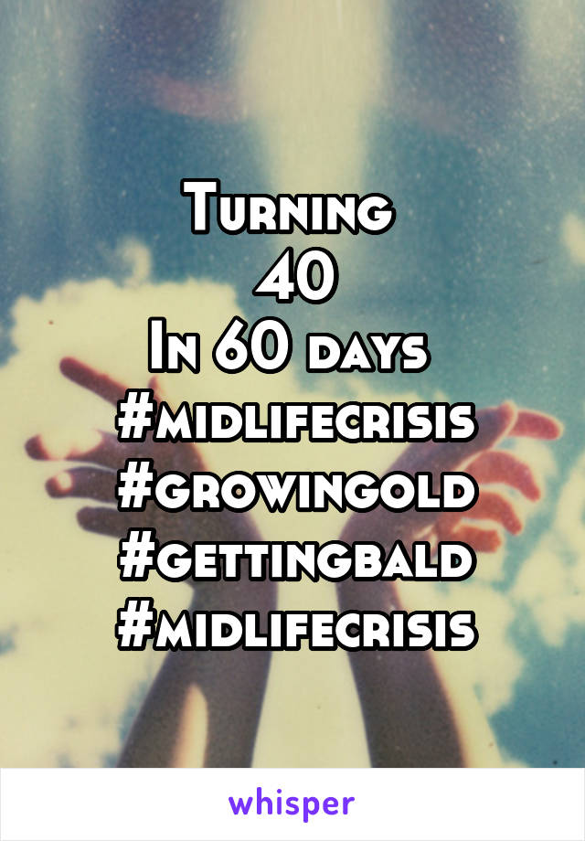 Turning  40 In 60 days  #midlifecrisis #growingold #gettingbald #midlifecrisis
