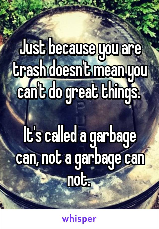 Just because you are trash doesn't mean you can't do great things.   It's called a garbage can, not a garbage can not.