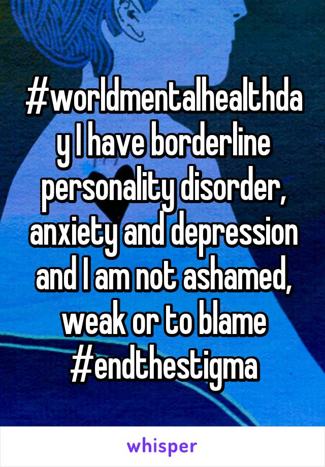 #worldmentalhealthday I have borderline personality disorder, anxiety and depression and I am not ashamed, weak or to blame #endthestigma