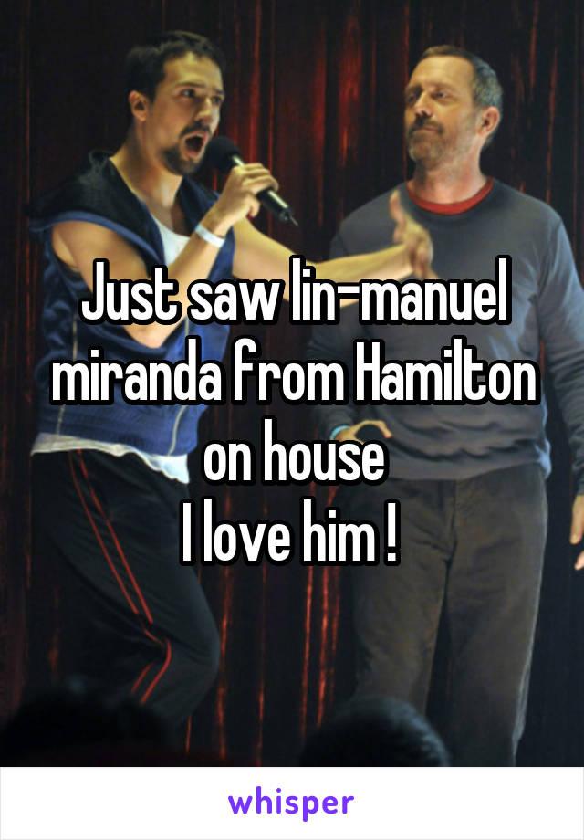 Just saw lin-manuel miranda from Hamilton on house I love him !