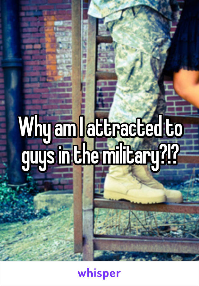 Why am I attracted to guys in the military?!?