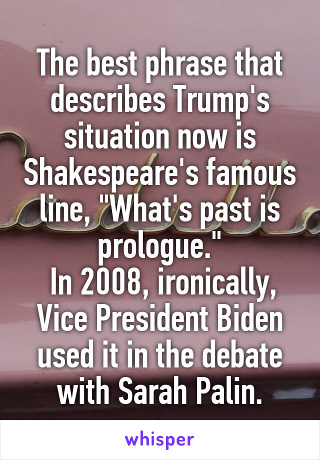 "The best phrase that describes Trump's situation now is Shakespeare's famous line, ""What's past is prologue.""  In 2008, ironically, Vice President Biden used it in the debate with Sarah Palin."