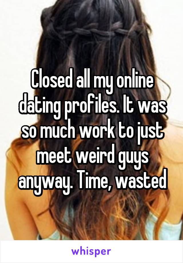 Closed all my online dating profiles. It was so much work to just meet weird guys anyway. Time, wasted