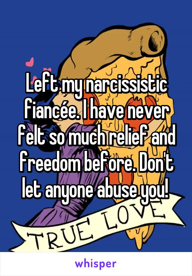 Left my narcissistic fiancée. I have never felt so much relief and freedom before. Don't let anyone abuse you!