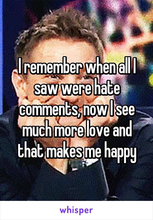 I remember when all I saw were hate comments, now I see much more love and that makes me happy