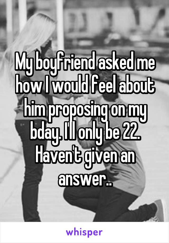 My boyfriend asked me how I would feel about him proposing on my bday. I'll only be 22. Haven't given an answer..
