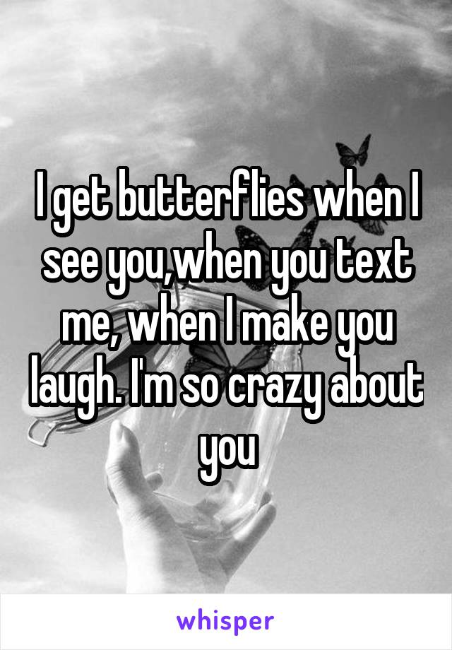 I get butterflies when I see you,when you text me, when I make you laugh. I'm so crazy about you