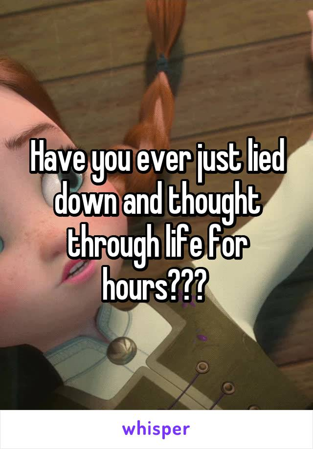 Have you ever just lied down and thought through life for hours???
