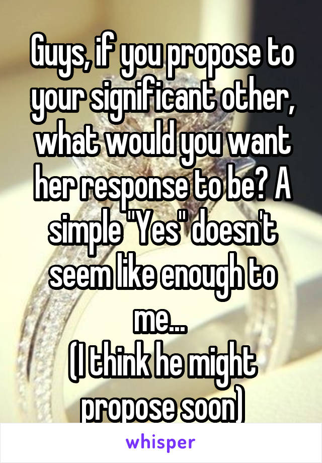 "Guys, if you propose to your significant other, what would you want her response to be? A simple ""Yes"" doesn't seem like enough to me...  (I think he might propose soon)"