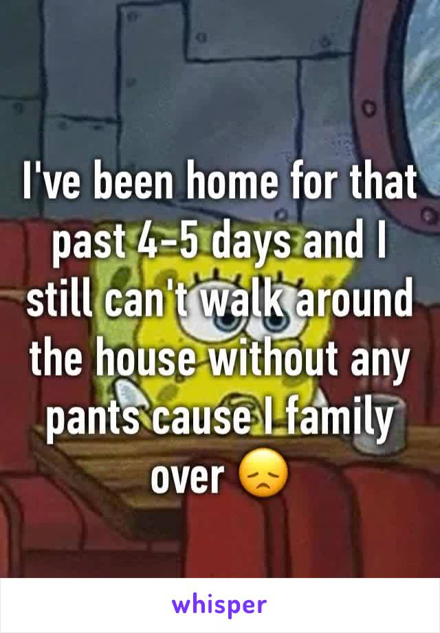 I've been home for that past 4-5 days and I still can't walk around the house without any pants cause I family over 😞