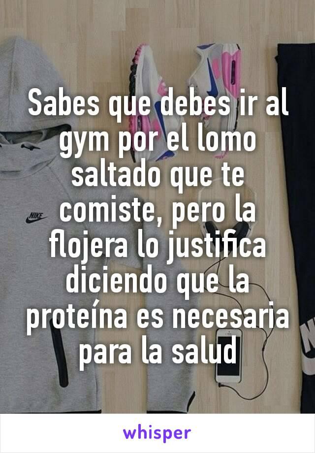 Sabes que debes ir al gym por el lomo saltado que te comiste, pero la flojera lo justifica diciendo que la proteína es necesaria para la salud