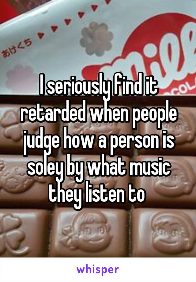 I seriously find it retarded when people judge how a person is soley by what music they listen to