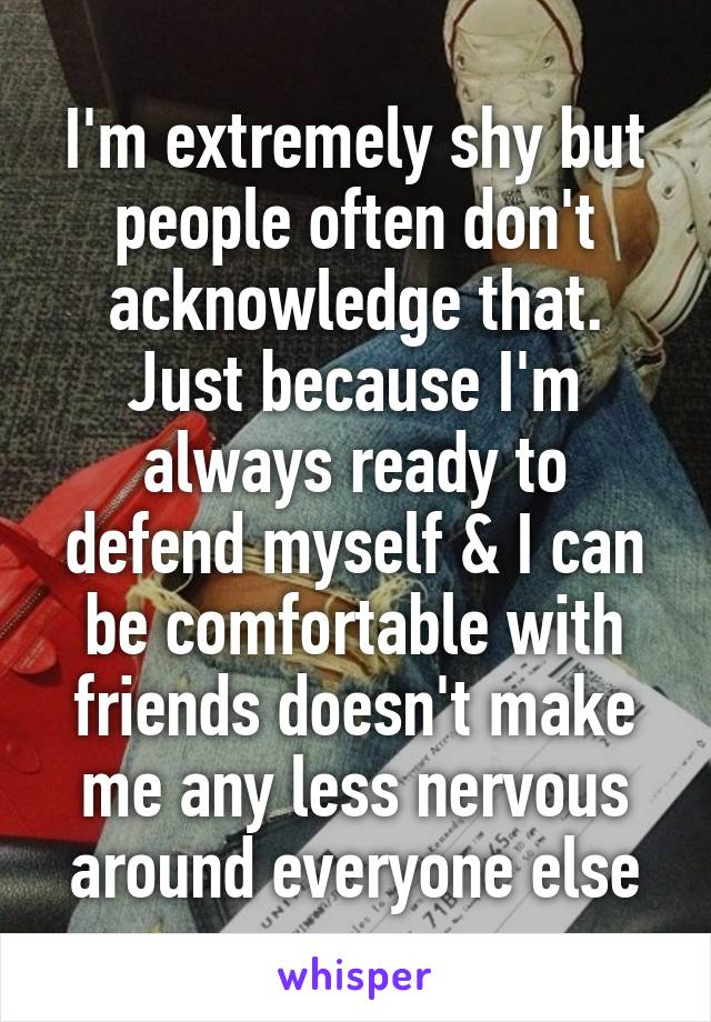 I'm extremely shy but people often don't acknowledge that. Just because I'm always ready to defend myself & I can be comfortable with friends doesn't make me any less nervous around everyone else