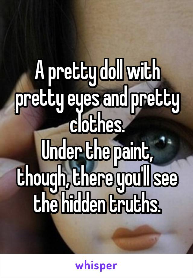 A pretty doll with pretty eyes and pretty clothes. Under the paint, though, there you'll see the hidden truths.