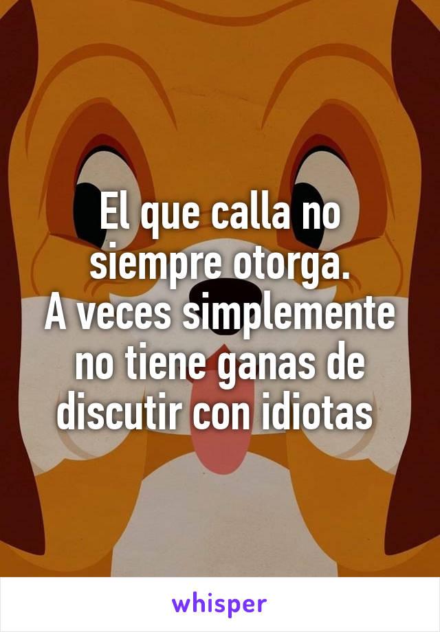 El que calla no siempre otorga. A veces simplemente no tiene ganas de discutir con idiotas