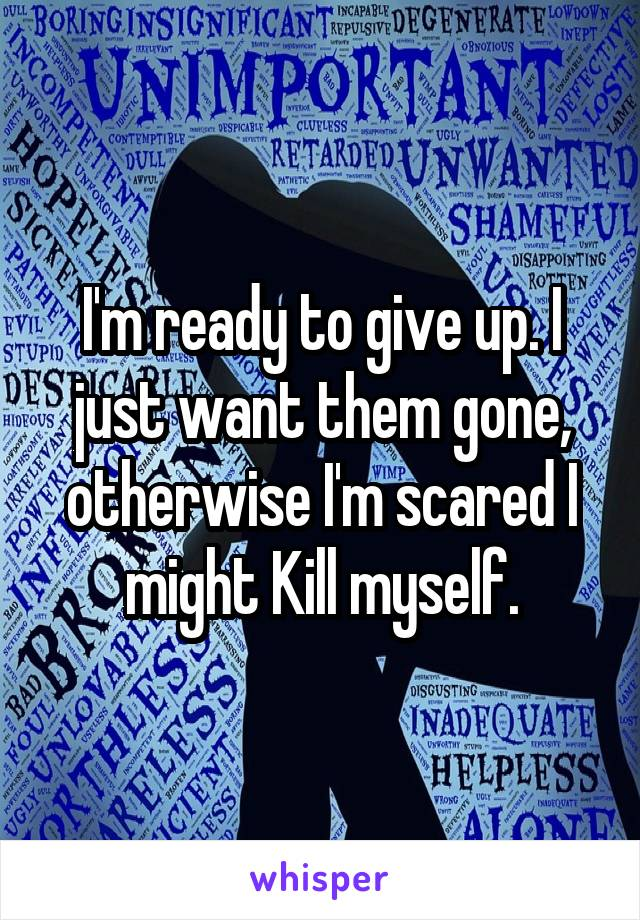 I'm ready to give up. I just want them gone, otherwise I'm scared I might Kill myself.