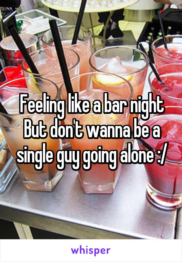 Feeling like a bar night But don't wanna be a single guy going alone :/