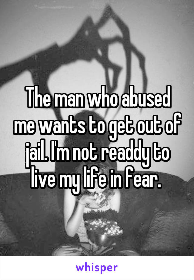 The man who abused me wants to get out of jail. I'm not readdy to live my life in fear.