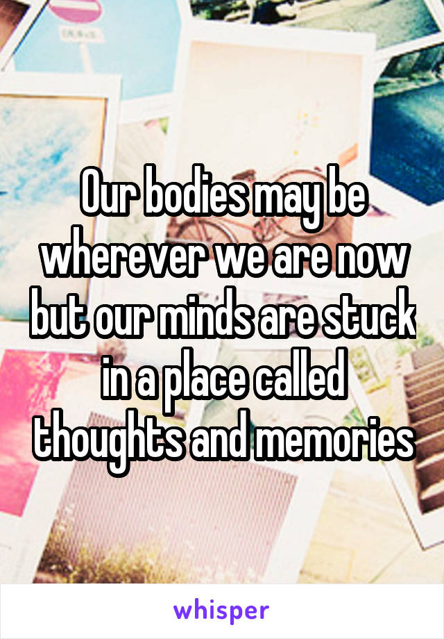 Our bodies may be wherever we are now but our minds are stuck in a place called thoughts and memories