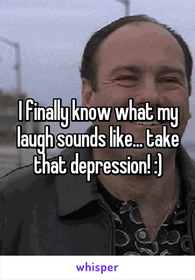 I finally know what my laugh sounds like... take that depression! :)