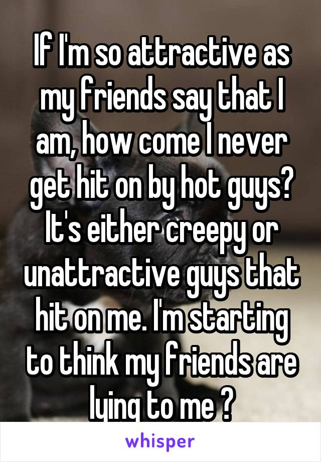 If I'm so attractive as my friends say that I am, how come I never get hit on by hot guys? It's either creepy or unattractive guys that hit on me. I'm starting to think my friends are lying to me 😒