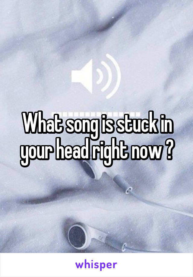 What song is stuck in your head right now ?