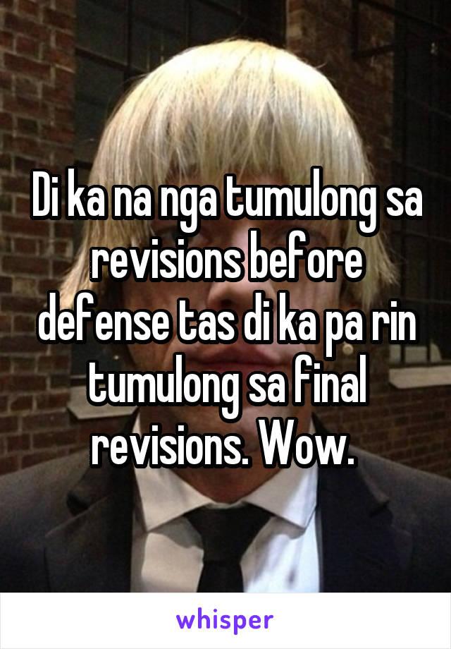 Di ka na nga tumulong sa revisions before defense tas di ka pa rin tumulong sa final revisions. Wow.