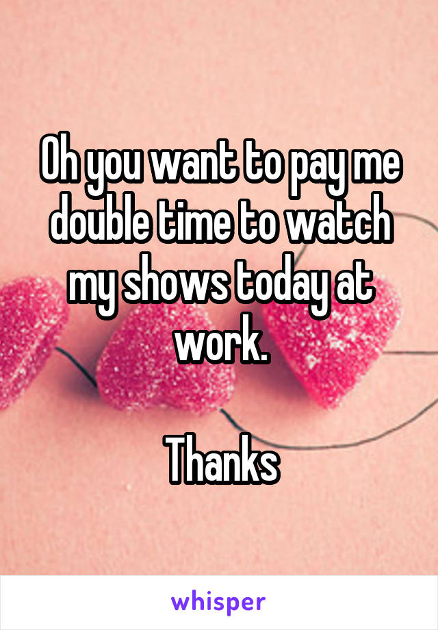 Oh you want to pay me double time to watch my shows today at work.  Thanks